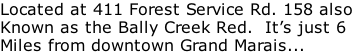 Located at 411 Forest Service Rd. 158 also Known as the Bally Creek Red.  It's just 6 Miles from downtown Grand Marais...